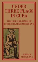 Under Three Flags in Cuba: the Life and Times of George Clarke Musgrave
