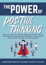 The Power of Positive Thinking: Attract Abundance, Wealth, Happiness, Positive Energy and Eliminate Negativity with the Power of Your Mind, Affirmations, Thoughts and Self Discipline