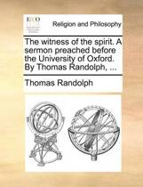 The Witness of the Spirit. a Sermon Preached Before the University of Oxford. by Thomas Randolph,