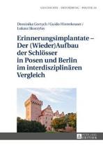 Erinnerungsimplantate - Der (Wieder-)Aufbau Der Schloesser in Posen Und Berlin Im Interdisziplinaeren Vergleich
