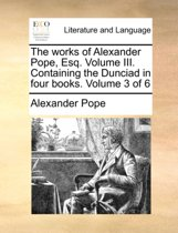 The Works of Alexander Pope, Esq. Volume III. Containing the Dunciad, in Four Books. Volume 3 of 6