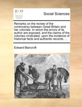 Remarks on the Review of the Controversy Between Great Britain and Her Colonies. in Which the Errors of Its Author Are Exposed, and the Claims of the Colonies Vindicated, Upon the Evidence of Historical Facts and Authentic Records.