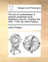 The Art of Contentment. a Sermon Preached at St. Swithen's Church, October the 27th. 1700. by John Pulleyn, ...