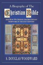 A Biography of the Christian Bible: And How We Defend the Protestant Scriptures in the 21st Century