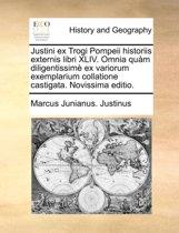 Justini Ex Trogi Pompeii Historiis Externis Libri XLIV. Omnia Qu m Diligentissim Ex Variorum Exemplarium Collatione Castigata. Novissima Editio.