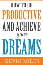 How to Be Productive & Achieve Your Dreams