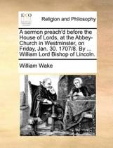 A Sermon Preach'd Before the House of Lords, at the Abbey-Church in Westminster, on Friday, Jan. 30. 1707/8. by ... William Lord Bishop of Lincoln