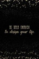 Be Bold Enough to Design Your Life
