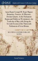 Anno Regni Georgii III. Regis Magn Britanni , Franci , & Hiberni , Decimo Quarto. at the Parliament Begun and Holden at Westminster, the Tenth Day of May,1768; Being the Seventh Session of the Thirteenth Parliament of Great Britain