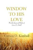 Window to His Love: the Life Lessons and Wisdom of Carson O. Kimball