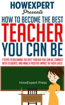 How To Become The Best Teacher You Can Be: 7 Steps to Becoming the Best Teacher You Can Be, Connect with Students, and Make a Positive Impact in Their Lives!