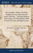 The Assembly's Shorter Catechism Explained, by Way of Question and Answer. Part First. ... by Some Ministers of the Gospel. the Third Edition, with Several Corrections and Improvements