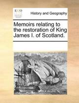 Memoirs Relating to the Restoration of King James I. of Scotland.
