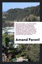 The Life of Rev. Amand Parent, the First French Canadian Ordained by the Methodist Church. Forty-Seven Years Experience in the Evangelical Work in Canada. Thirty-One Years in Connection with the Conference and Eight Years Among the Oka Indians