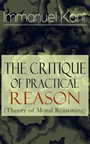 The Critique of Practical Reason (Theory of Moral Reasoning): From the Author of Critique of Pure Reason, Critique of Judgment, Dreams of a Spirit-Seer, Perpetual Peace & Fundamental Principles of the Metaphysics of Morals