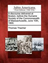 A Discourse Delivered at Boston, Before the Humane Society of the Commonwealth of Massachusetts, June 10th, 1800.