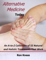 Alternative Medicine Today: An A-to-Z Collection of 55 Natural and Holistic Treatments That Work