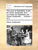 The Vicar of Wakefield. a Tale. by Oliver Goldsmith, M.D. ... = Le Vicaire de Wakefield, Par Olivier Goldsmith. ... Volume 1 of 2