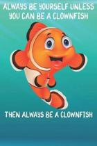 Always Be Yourself Unless You Can Be A Clownfish Then Always Be A Clownfish