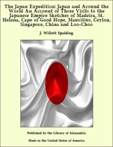 The Japan Expedition: Japan and Around the World An Account of Three Visits to the Japanese Empire Sketches of Madeira, St. Helena, Cape of Good Hope, Mauritius, Ceylon, Singapore, China and Loo-Choo