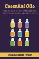 Essential Oils: How to Use Essential Oils to Ease Hormonal Imbalances, Anxiety, Stress and Restore Health and Beauty to your Life