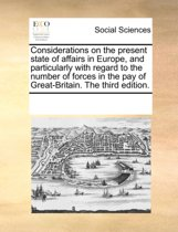 Considerations on the Present State of Affairs in Europe, and Particularly with Regard to the Number of Forces in the Pay of Great-Britain. the Third Edition.