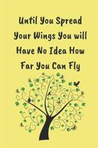 Until YOu Spread Your Wings You Will Have No Idea How Far You Can Fly: Novelty Lined Notebook / Journal To Write In Perfect Gift Item (6 x 9 inches) f