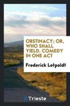 Obstinacy; Or, Who Shall Yield. Comedy in One Act