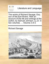The Works of Richard Savage, Esq. Son of the Earl Rivers. with an Account of the Life and Writings of the Author, by Samuel Johnson, LL.D. in Two Volumes. ... Volume 2 of 2