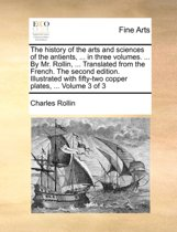 The History of the Arts and Sciences of the Antients, ... in Three Volumes. ... by Mr. Rollin, ... Translated from the French. the Second Edition. Illustrated with Fifty-Two Copper Plates, ... Volume 3 of 3