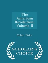 The American Revolution, Volume II - Scholar's Choice Edition