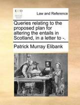 Queries Relating to the Proposed Plan for Altering the Entails in Scotland, in a Letter to -.