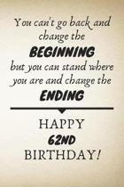 You Can't Go Back And Change The Beginning Happy 62nd Birthday: 62nd Birthday Gift Quote / Journal / Notebook / Diary / Unique Greeting Card Alternati