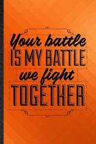 Your Battle Is My Battle We Fight Together: Funny Blank Lined Positive Attitude Motivation Notebook/ Journal, Graduation Appreciation Gratitude Thank
