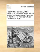 Report of the Secretary of the Treasury of the United States, on the Subject of Manufactures. Presented to the House of Representatives, December 5, 1791.
