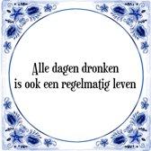Tegeltje met Spreuk (Tegeltjeswijsheid): Alle dagen dronken is ook een regelmatig leven + Kado verpakking & Plakhanger