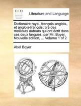 Dictionaire Royal, Francois-Anglois, Et Anglois-Francois; Tire Des Meilleurs Auteurs Qui Ont Ecrit Dans Ces Deux Langues, Par Mr. Boyer. Nouvelle Edition, ... Volume 1 of 2