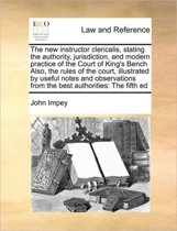 The New Instructor Clericalis, Stating the Authority, Jurisdiction, and Modern Practice of the Court of King's Bench Also, the Rules of the Court, Illustrated by Useful Notes and Observations from the Best Authorities