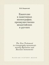 The New Testament in Iconography Monuments Mainly Byzantine and Russian Monuments