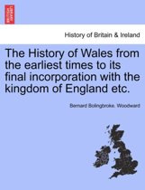 The History of Wales from the Earliest Times to Its Final Incorporation with the Kingdom of England Etc.