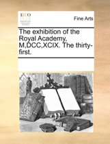 The Exhibition of the Royal Academy, M, DCC, XCIX. the Thirty-First