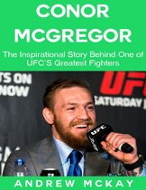 Conor Mcgregor: The Inspirational Story Behind One of Ufc's Greatest Fighters