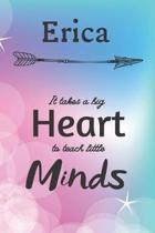 Erica It Takes A Big Heart To Teach Little Minds: Erica Gifts for Mom Gifts for Teachers Journal / Notebook / Diary / USA Gift (6 x 9 - 110 Blank Line
