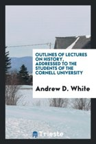 Outlines of Lectures on History, Addressed to the Students of the Cornell University
