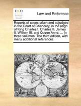 Reports of Cases Taken and Adjudged in the Court of Chancery, in the Reign of King Charles I. Charles II. James II. William III. and Queen Anne. ... in Three Volumes. the Third Edition, with Many Additional References