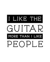 I Like the Guitar More Than I Like People: Guitar Gift for People Who Love to Play the Guitar - Funny Saying on Black and White Cover Design for Music