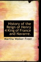 History of the Reign of Henry 4 King of France and Navarre.