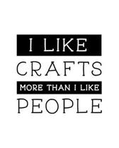 I Like Crafts More Than I Like People: Craft Gift for People Who Love Crafting - Funny Saying on Cover for Craft Lovers - Blank Lined Journal or Noteb
