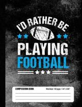 I'd Rather Be Playing Football Composition Book, Wide Ruled, 150 pages (7.44 x 9.69)
