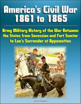 America's Civil War 1861 to 1865: Army Military History of the War Between the States from Secession and Fort Sumter to Lee's Surrender at Appomattox